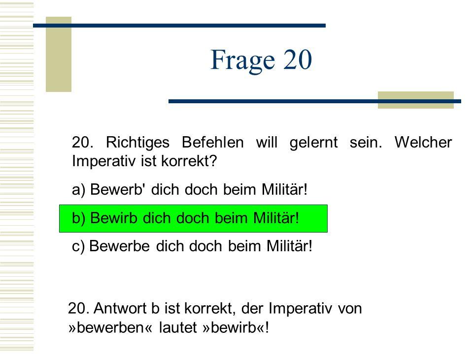 Frage 20 20. Richtiges Befehlen will gelernt sein. Welcher Imperativ ist korrekt a) Bewerb dich doch beim Militär!