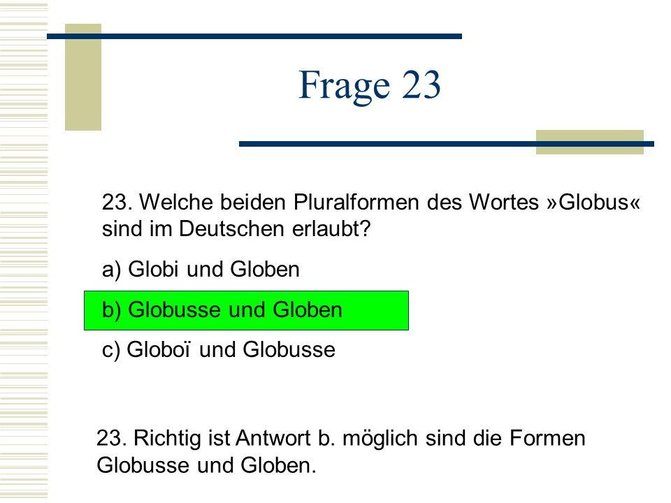 Frage 23 23. Welche beiden Pluralformen des Wortes »Globus« sind im Deutschen erlaubt a) Globi und Globen.