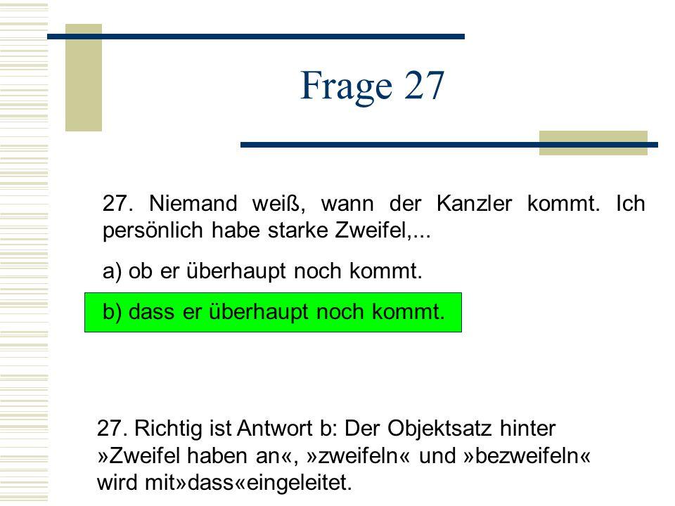 Frage 27 27. Niemand weiß, wann der Kanzler kommt. Ich persönlich habe starke Zweifel,... a) ob er überhaupt noch kommt.