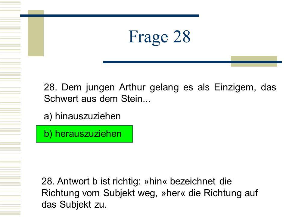 Frage 28 28. Dem jungen Arthur gelang es als Einzigem, das Schwert aus dem Stein... a) hinauszuziehen.