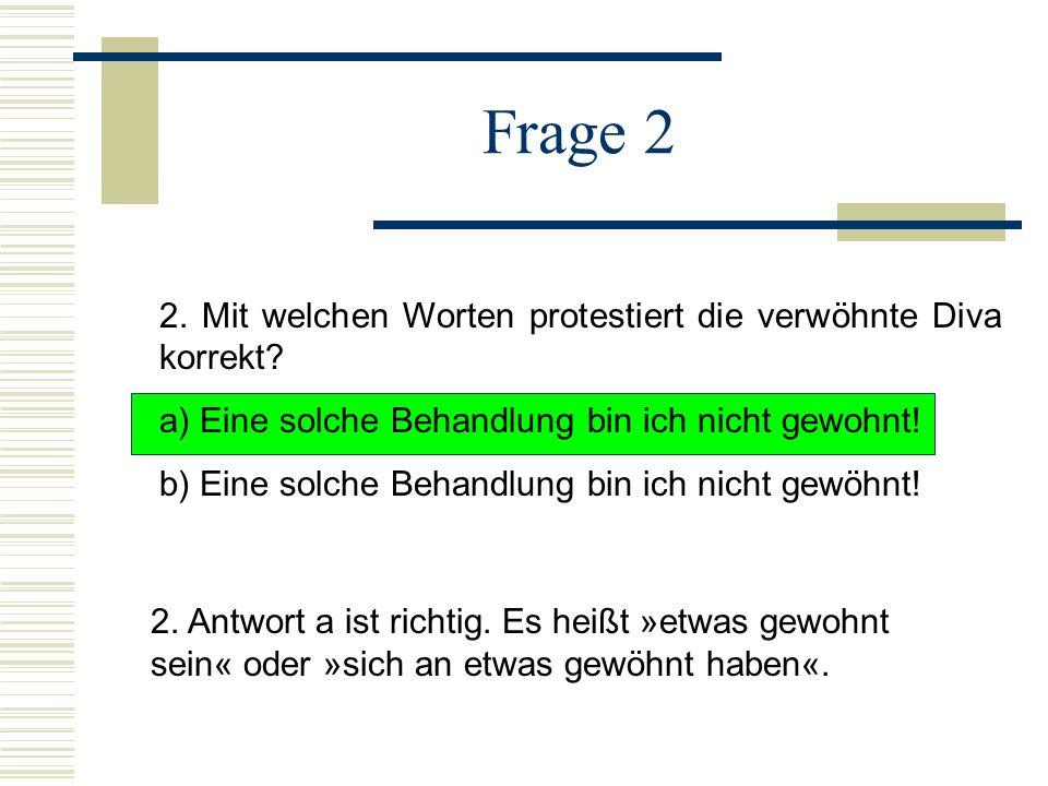Frage 2 2. Mit welchen Worten protestiert die verwöhnte Diva korrekt