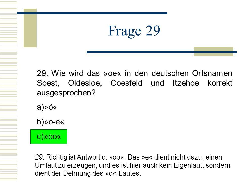Frage 29 29. Wie wird das »oe« in den deutschen Ortsnamen Soest, Oldesloe, Coesfeld und Itzehoe korrekt ausgesprochen