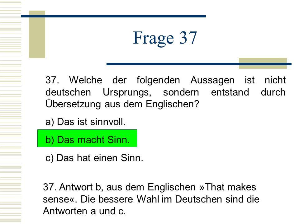 Frage 37 37. Welche der folgenden Aussagen ist nicht deutschen Ursprungs, sondern entstand durch Übersetzung aus dem Englischen