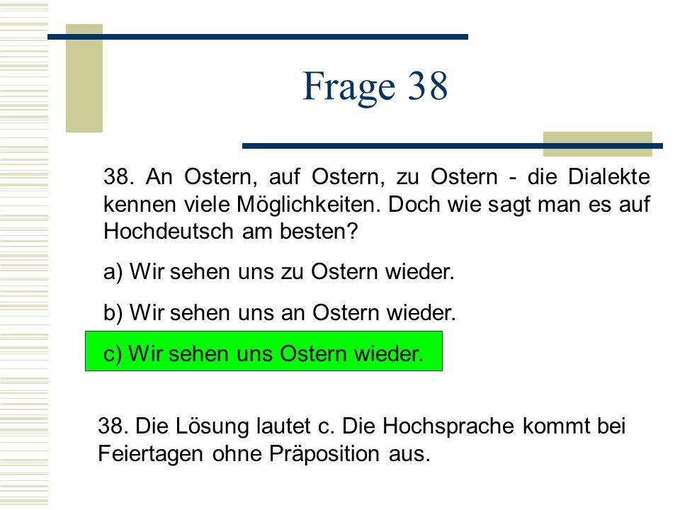 Frage 38 38. An Ostern, auf Ostern, zu Ostern - die Dialekte kennen viele Möglichkeiten. Doch wie sagt man es auf Hochdeutsch am besten