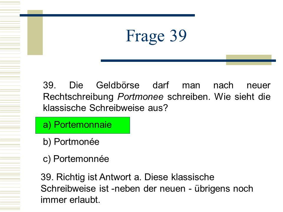 Frage 39 39. Die Geldbörse darf man nach neuer Rechtschreibung Portmonee schreiben. Wie sieht die klassische Schreibweise aus