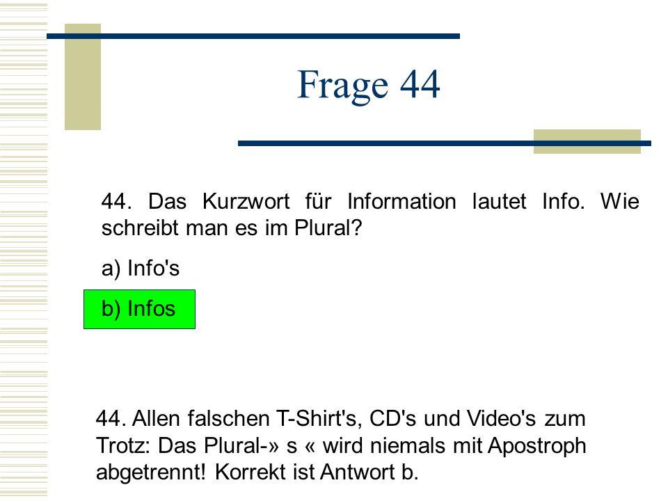 Frage 44 44. Das Kurzwort für Information lautet Info. Wie schreibt man es im Plural a) Info s. b) Infos.
