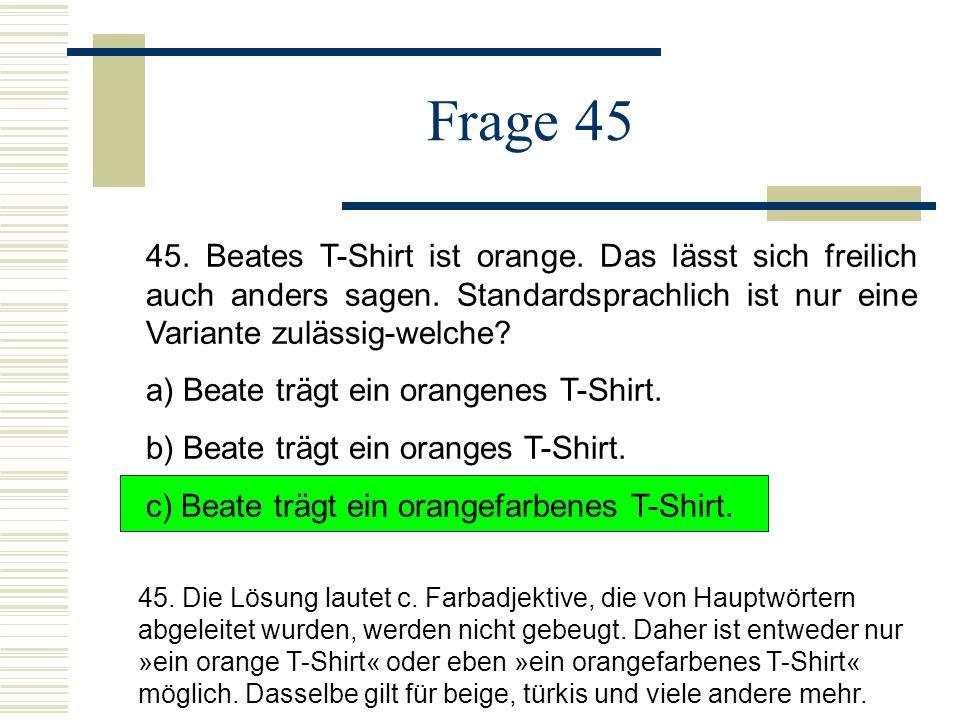 Frage 45 45. Beates T-Shirt ist orange. Das lässt sich freilich auch anders sagen. Standardsprachlich ist nur eine Variante zulässig-welche