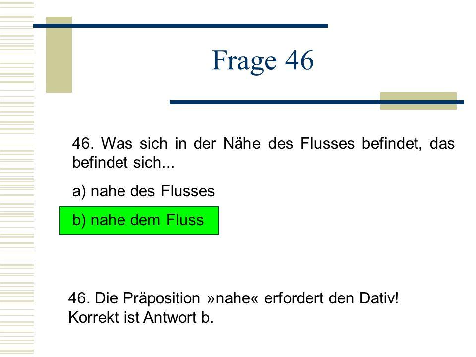 Frage 46 46. Was sich in der Nähe des Flusses befindet, das befindet sich... a) nahe des Flusses. b) nahe dem Fluss.
