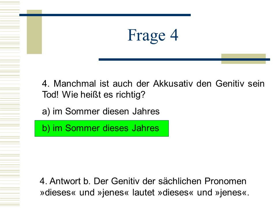 Frage 4 4. Manchmal ist auch der Akkusativ den Genitiv sein Tod! Wie heißt es richtig a) im Sommer diesen Jahres.