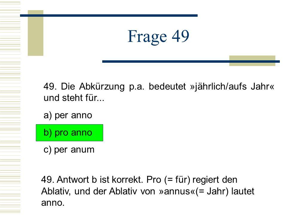Frage 49 49. Die Abkürzung p.a. bedeutet »jährlich/aufs Jahr« und steht für... a) per anno. b) pro anno.