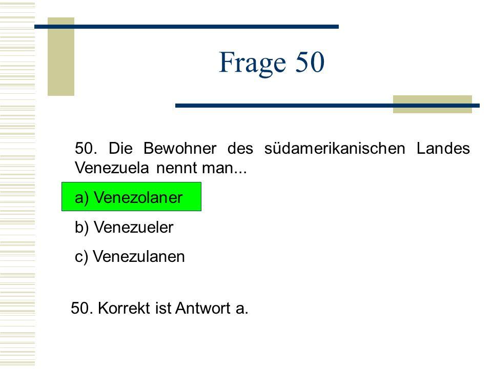 Frage 50 50. Die Bewohner des südamerikanischen Landes Venezuela nennt man... a) Venezolaner. b) Venezueler.