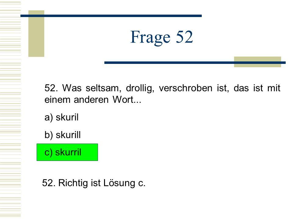 Frage 52 52. Was seltsam, drollig, verschroben ist, das ist mit einem anderen Wort... a) skuril. b) skurill.
