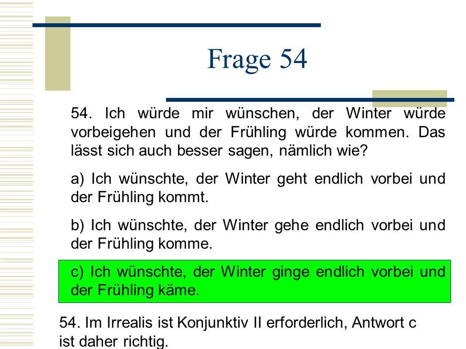 Frage 54 54. Ich würde mir wünschen, der Winter würde vorbeigehen und der Frühling würde kommen. Das lässt sich auch besser sagen, nämlich wie