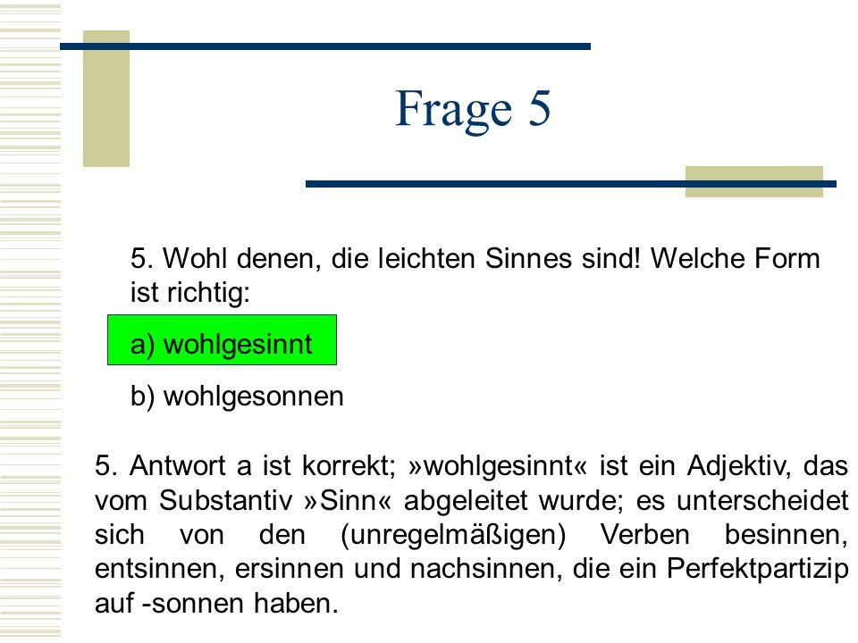 Frage 5 5. Wohl denen, die leichten Sinnes sind! Welche Form ist richtig: a) wohlgesinnt. b) wohlgesonnen.