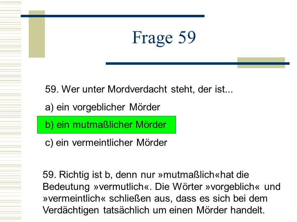 Frage 59 59. Wer unter Mordverdacht steht, der ist...