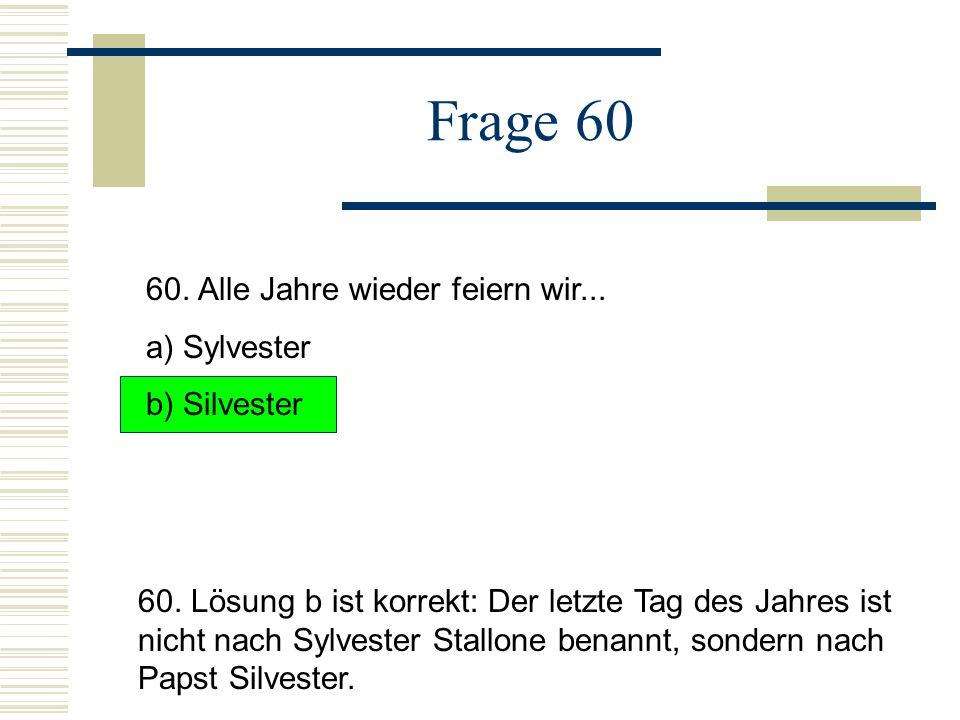 Frage 60 60. Alle Jahre wieder feiern wir... a) Sylvester b) Silvester