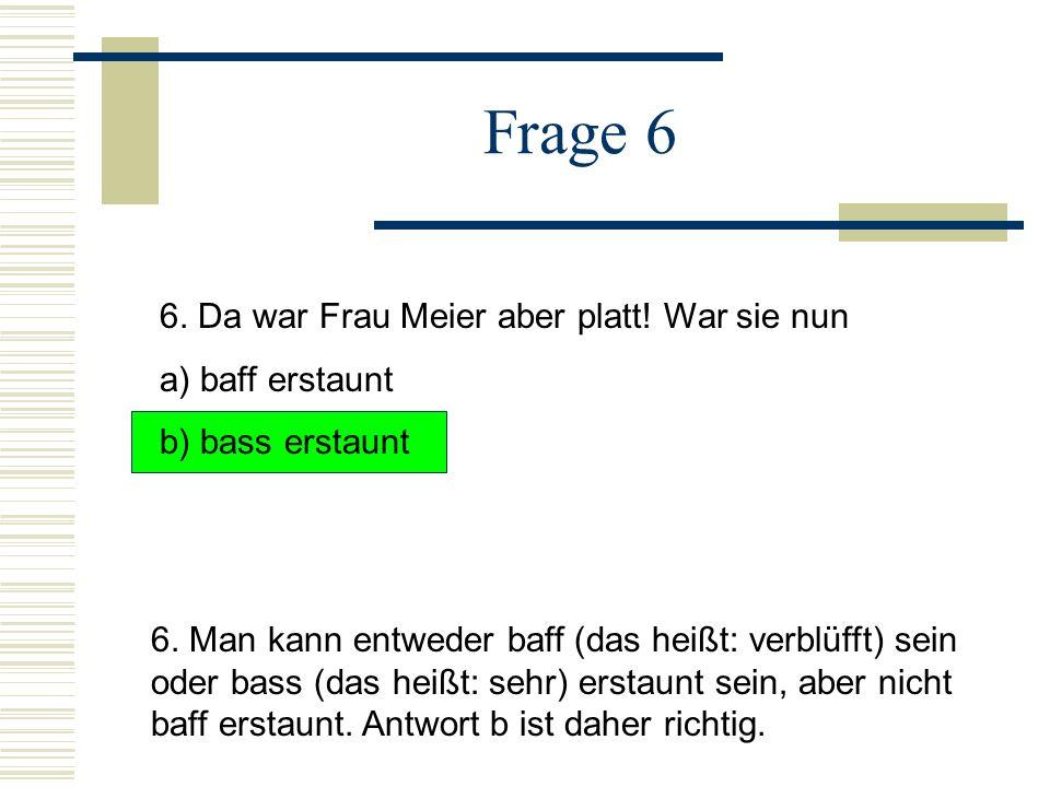 Frage 6 6. Da war Frau Meier aber platt! War sie nun a) baff erstaunt