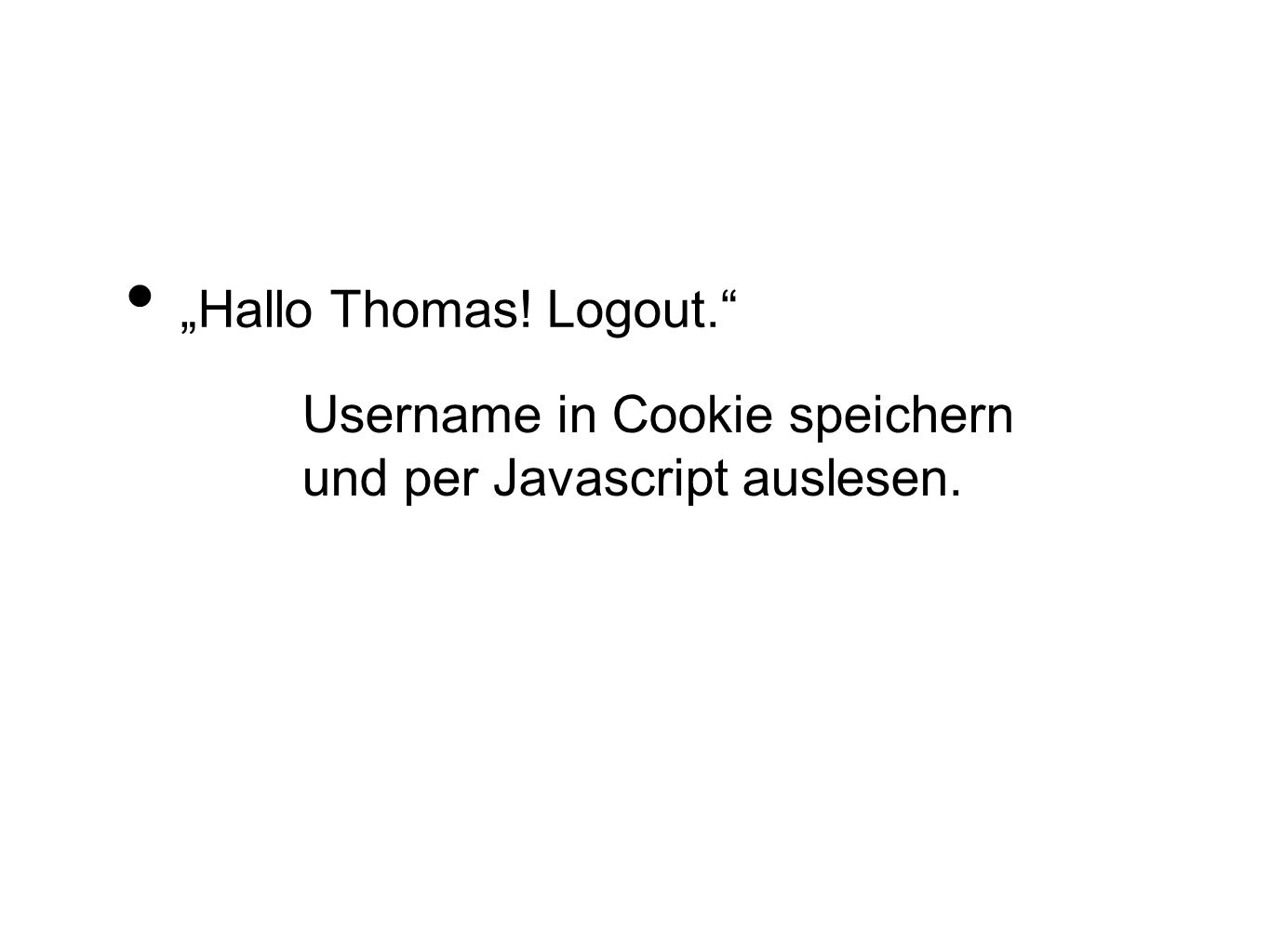 """Hallo Thomas! Logout. Username in Cookie speichern und per Javascript auslesen."