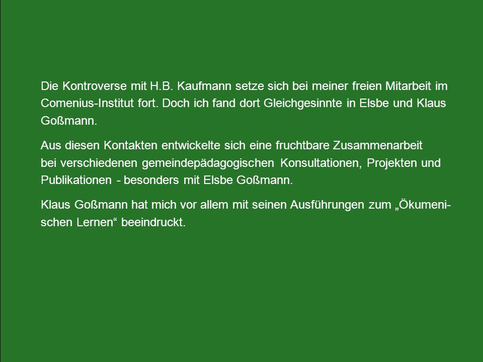 Die Kontroverse mit H.B. Kaufmann setze sich bei meiner freien Mitarbeit im Comenius-Institut fort. Doch ich fand dort Gleichgesinnte in Elsbe und Klaus Goßmann.