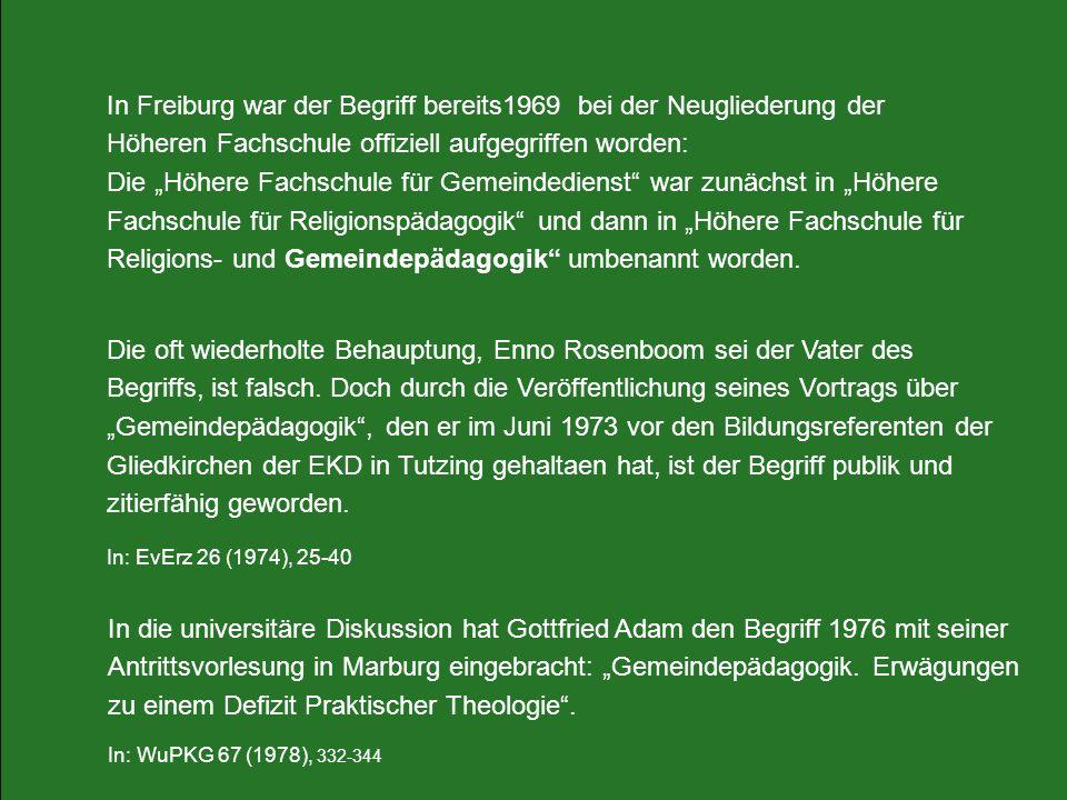 """In Freiburg war der Begriff bereits1969 bei der Neugliederung der Höheren Fachschule offiziell aufgegriffen worden: Die """"Höhere Fachschule für Gemeindedienst war zunächst in """"Höhere Fachschule für Religionspädagogik und dann in """"Höhere Fachschule für Religions- und Gemeindepädagogik umbenannt worden."""
