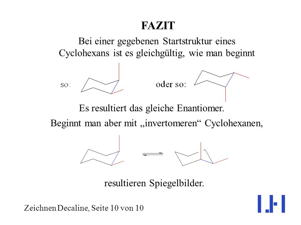 FAZIT Bei einer gegebenen Startstruktur eines Cyclohexans ist es gleichgültig, wie man beginnt. Es resultiert das gleiche Enantiomer.