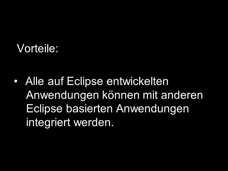 Vorteile:Alle auf Eclipse entwickelten -Anwendungen können mit anderen -Eclipse basierten Anwendungen -integriert werden.