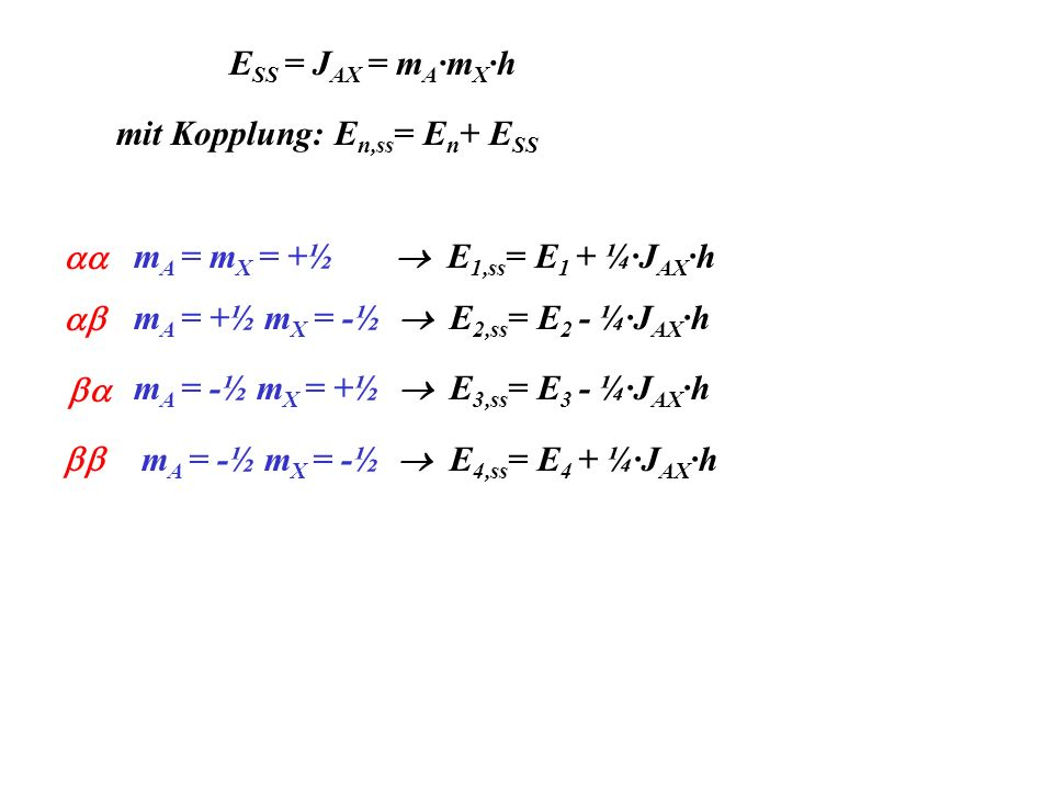 ESS = JAX = mA·mX·h mit Kopplung: En,ss= En+ ESS. mA = mX = +½  E1,ss= E1 + ¼·JAX·h. aa. mA = +½ mX = -½  E2,ss= E2 - ¼·JAX·h.