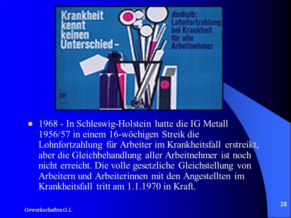 1968 - In Schleswig-Holstein hatte die IG Metall 1956/57 in einem 16-wöchigen Streik die Lohnfortzahlung für Arbeiter im Krankheitsfall erstreikt, aber die Gleichbehandlung aller Arbeitnehmer ist noch nicht erreicht. Die volle gesetzliche Gleichstellung von Arbeitern und Arbeiterinnen mit den Angestellten im Krankheitsfall tritt am 1.1.1970 in Kraft.