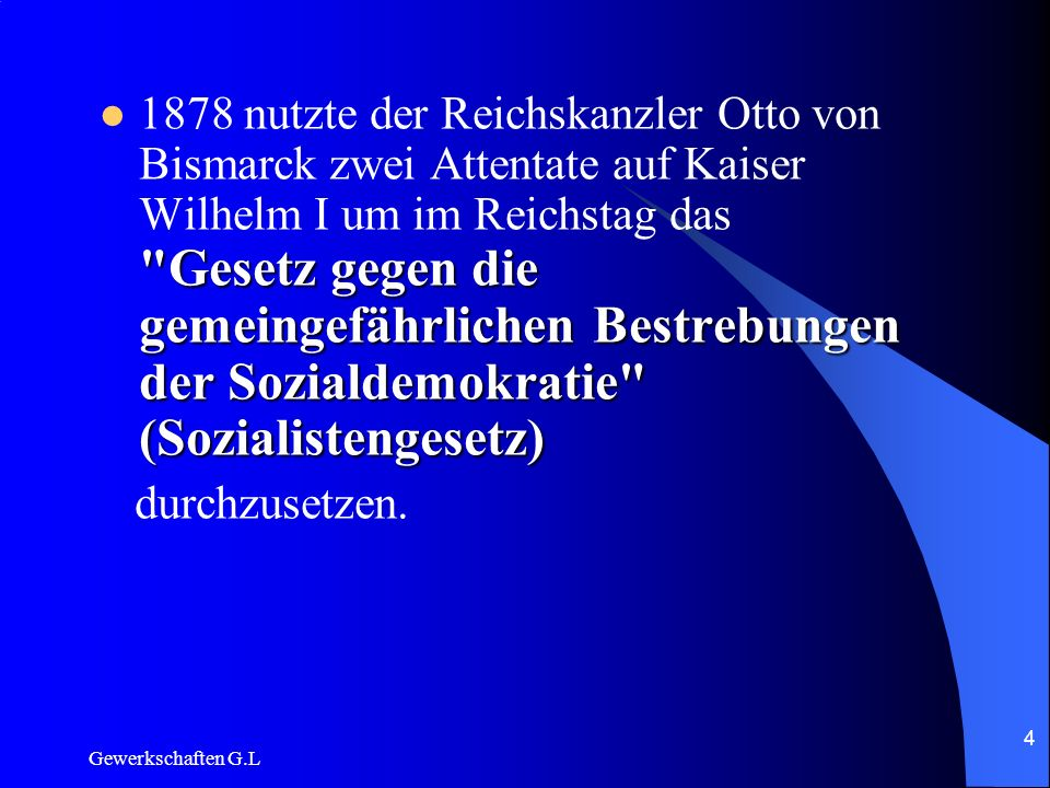 1878 nutzte der Reichskanzler Otto von Bismarck zwei Attentate auf Kaiser Wilhelm I um im Reichstag das Gesetz gegen die gemeingefährlichen Bestrebungen der Sozialdemokratie (Sozialistengesetz)
