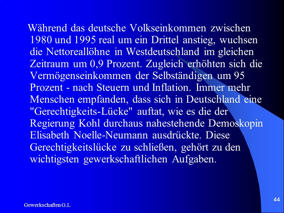 Während das deutsche Volkseinkommen zwischen 1980 und 1995 real um ein Drittel anstieg, wuchsen die Nettoreallöhne in Westdeutschland im gleichen Zeitraum um 0,9 Prozent. Zugleich erhöhten sich die Vermögenseinkommen der Selbständigen um 95 Prozent - nach Steuern und Inflation. Immer mehr Menschen empfanden, dass sich in Deutschland eine Gerechtigkeits-Lücke auftat, wie es die der Regierung Kohl durchaus nahestehende Demoskopin Elisabeth Noelle-Neumann ausdrückte. Diese Gerechtigkeitslücke zu schließen, gehört zu den wichtigsten gewerkschaftlichen Aufgaben.