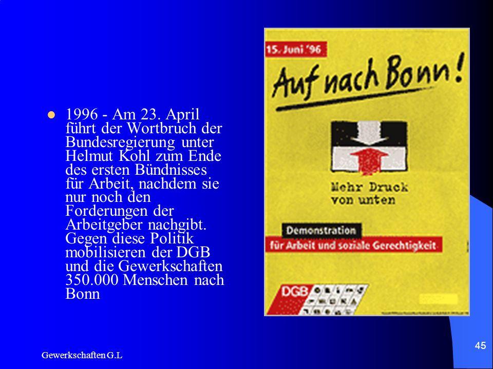 1996 - Am 23. April führt der Wortbruch der Bundesregierung unter Helmut Kohl zum Ende des ersten Bündnisses für Arbeit, nachdem sie nur noch den Forderungen der Arbeitgeber nachgibt. Gegen diese Politik mobilisieren der DGB und die Gewerkschaften 350.000 Menschen nach Bonn