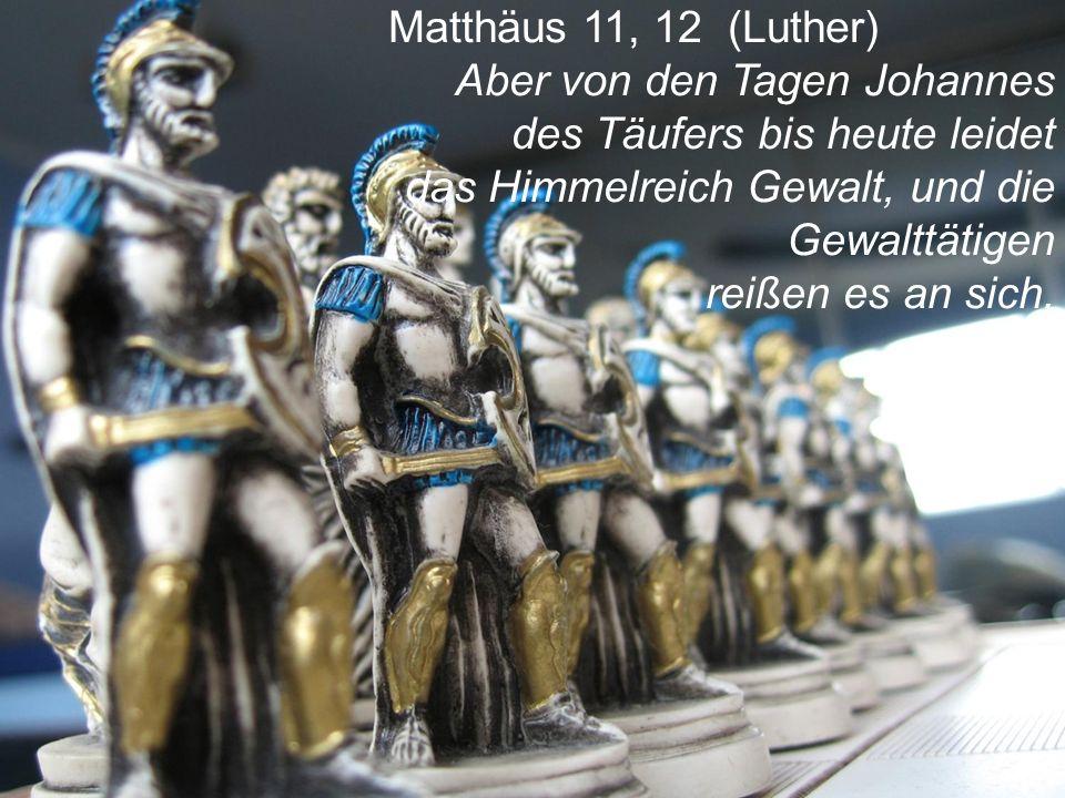Matthäus 11, 12 (Luther) Aber von den Tagen Johannes des Täufers bis heute leidet. das Himmelreich Gewalt, und die.