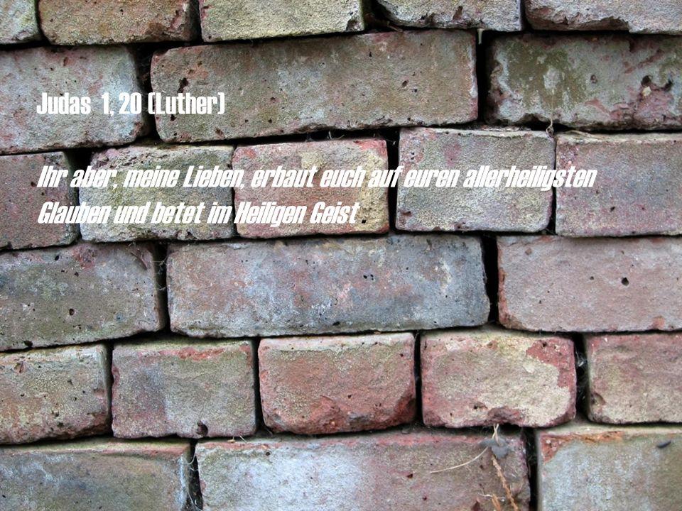 Judas 1, 20 (Luther) Ihr aber, meine Lieben, erbaut euch auf euren allerheiligsten Glauben und betet im Heiligen Geist .
