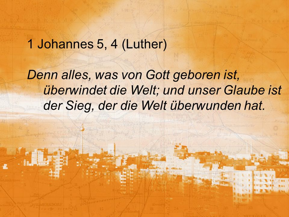 1 Johannes 5, 4 (Luther)Denn alles, was von Gott geboren ist, überwindet die Welt; und unser Glaube ist der Sieg, der die Welt überwunden hat.