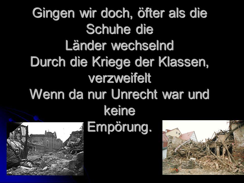 Gingen wir doch, öfter als die Schuhe die Länder wechselnd Durch die Kriege der Klassen, verzweifelt Wenn da nur Unrecht war und keine Empörung.