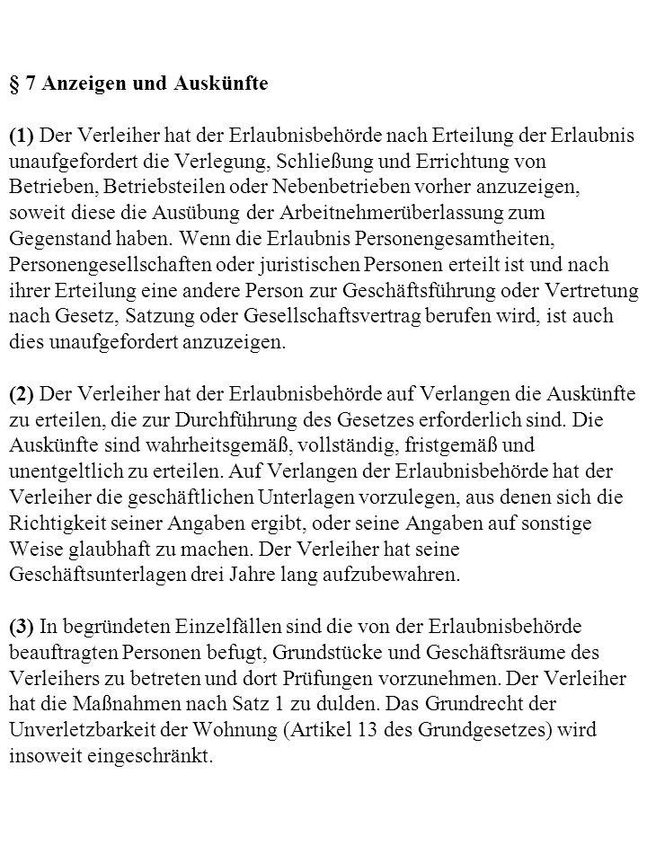 § 7 Anzeigen und Auskünfte (1) Der Verleiher hat der Erlaubnisbehörde nach Erteilung der Erlaubnis unaufgefordert die Verlegung, Schließung und Errichtung von Betrieben, Betriebsteilen oder Nebenbetrieben vorher anzuzeigen, soweit diese die Ausübung der Arbeitnehmerüberlassung zum Gegenstand haben.