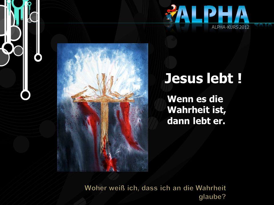 Jesus lebt ! Wenn es die Wahrheit ist, dann lebt er.