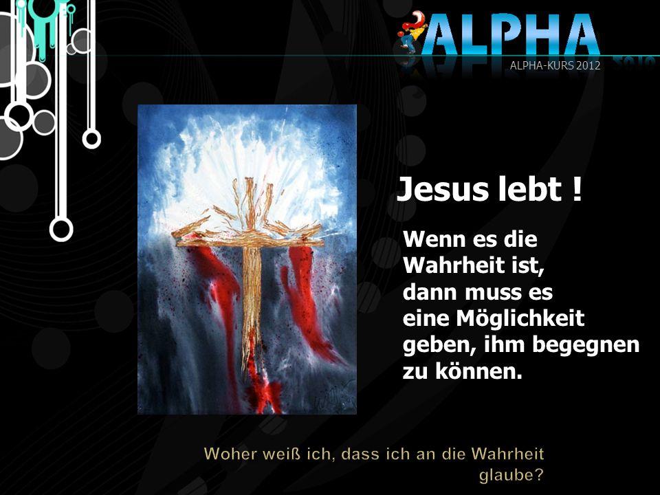 Jesus lebt ! Wenn es die Wahrheit ist, dann muss es eine Möglichkeit