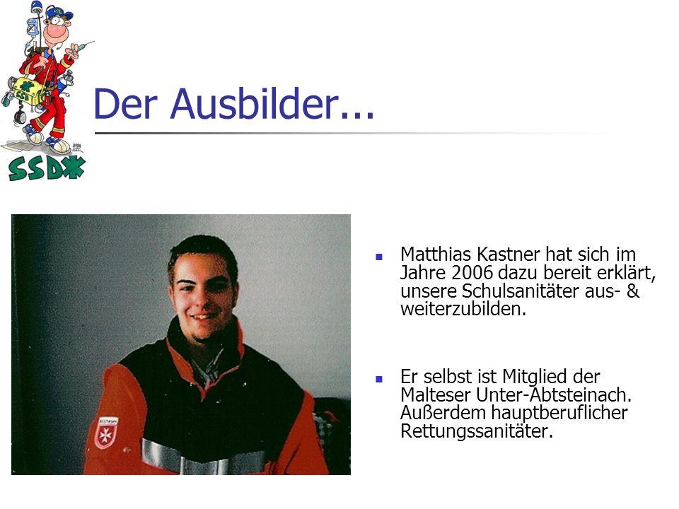 Der Ausbilder... Matthias Kastner hat sich im Jahre 2006 dazu bereit erklärt, unsere Schulsanitäter aus- & weiterzubilden.