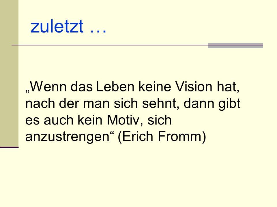 """zuletzt … """"Wenn das Leben keine Vision hat, nach der man sich sehnt, dann gibt es auch kein Motiv, sich anzustrengen (Erich Fromm)"""