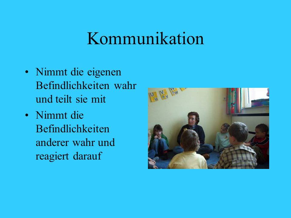 Kommunikation Nimmt die eigenen Befindlichkeiten wahr und teilt sie mit.