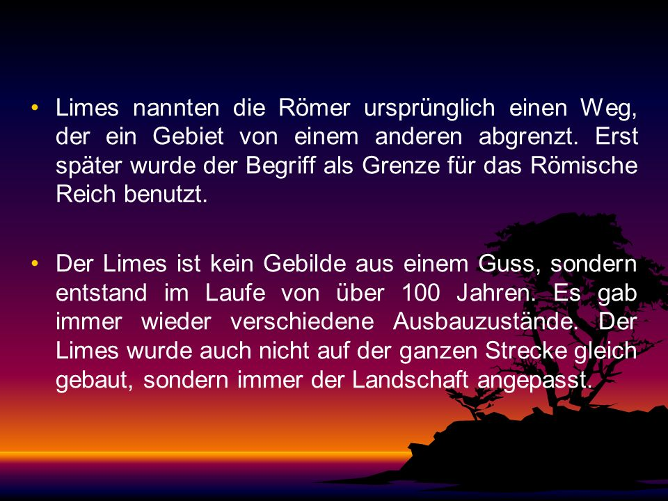 Limes nannten die Römer ursprünglich einen Weg, der ein Gebiet von einem anderen abgrenzt. Erst später wurde der Begriff als Grenze für das Römische Reich benutzt.