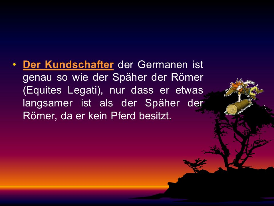 Der Kundschafter der Germanen ist genau so wie der Späher der Römer (Equites Legati), nur dass er etwas langsamer ist als der Späher der Römer, da er kein Pferd besitzt.
