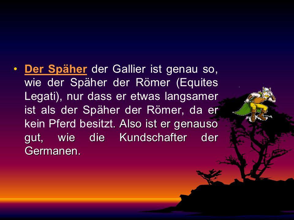 Der Späher der Gallier ist genau so, wie der Späher der Römer (Equites Legati), nur dass er etwas langsamer ist als der Späher der Römer, da er kein Pferd besitzt.