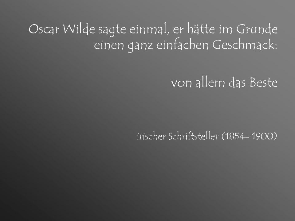 Oscar Wilde sagte einmal, er hätte im Grunde einen ganz einfachen Geschmack:
