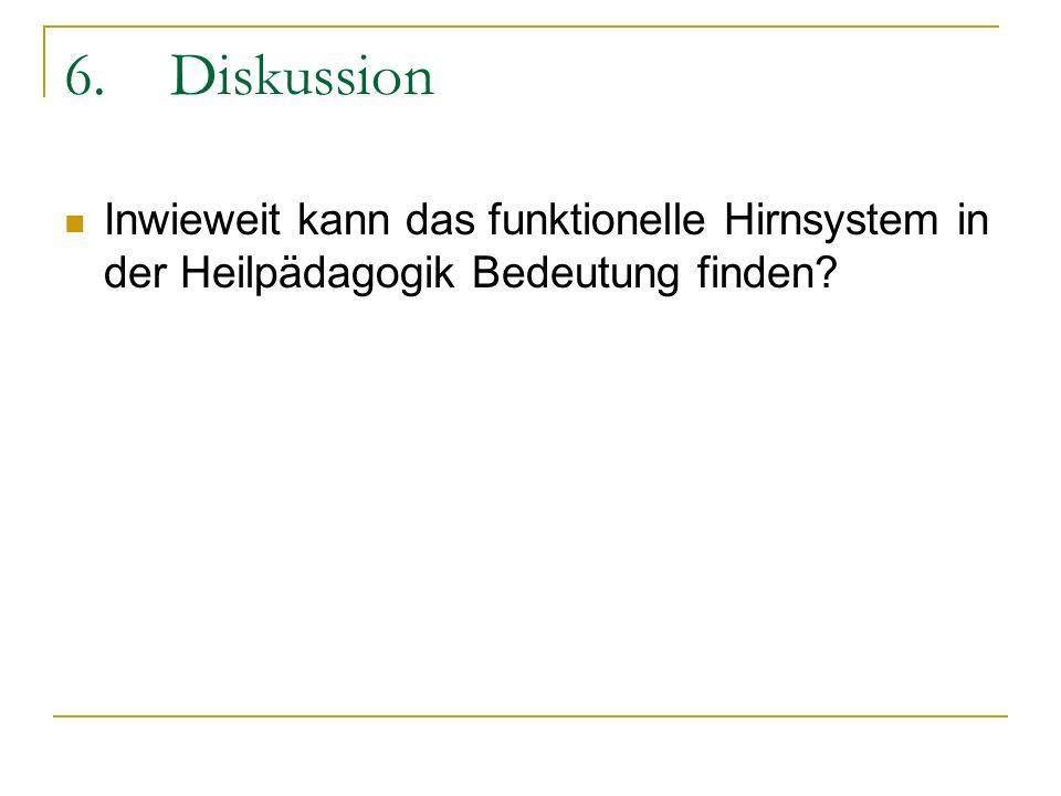 6. Diskussion Inwieweit kann das funktionelle Hirnsystem in der Heilpädagogik Bedeutung finden