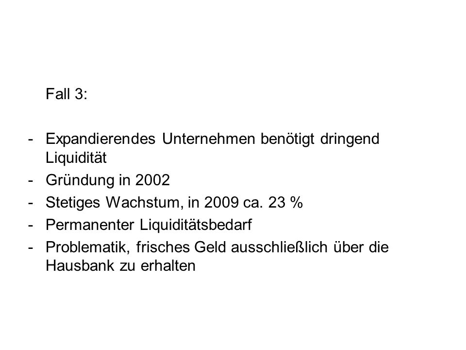Fall 3: - Expandierendes Unternehmen benötigt dringend Liquidität. - Gründung in 2002. - Stetiges Wachstum, in 2009 ca. 23 %