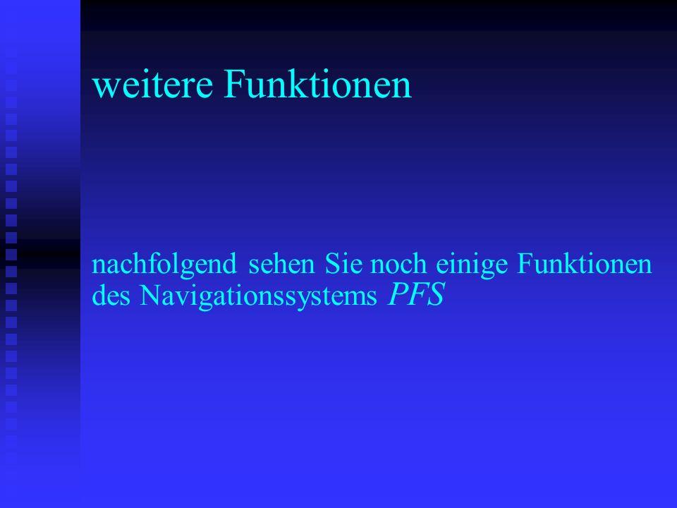 weitere Funktionen nachfolgend sehen Sie noch einige Funktionen des Navigationssystems PFS