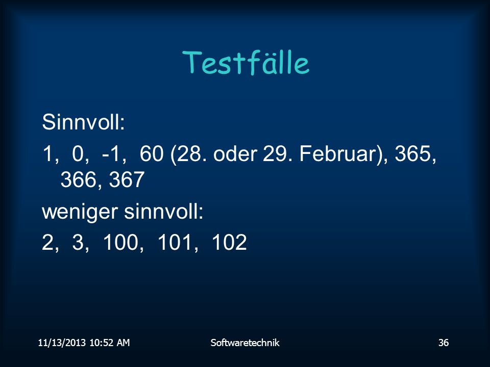 Testfälle Sinnvoll: 1, 0, -1, 60 (28. oder 29. Februar), 365, 366, 367