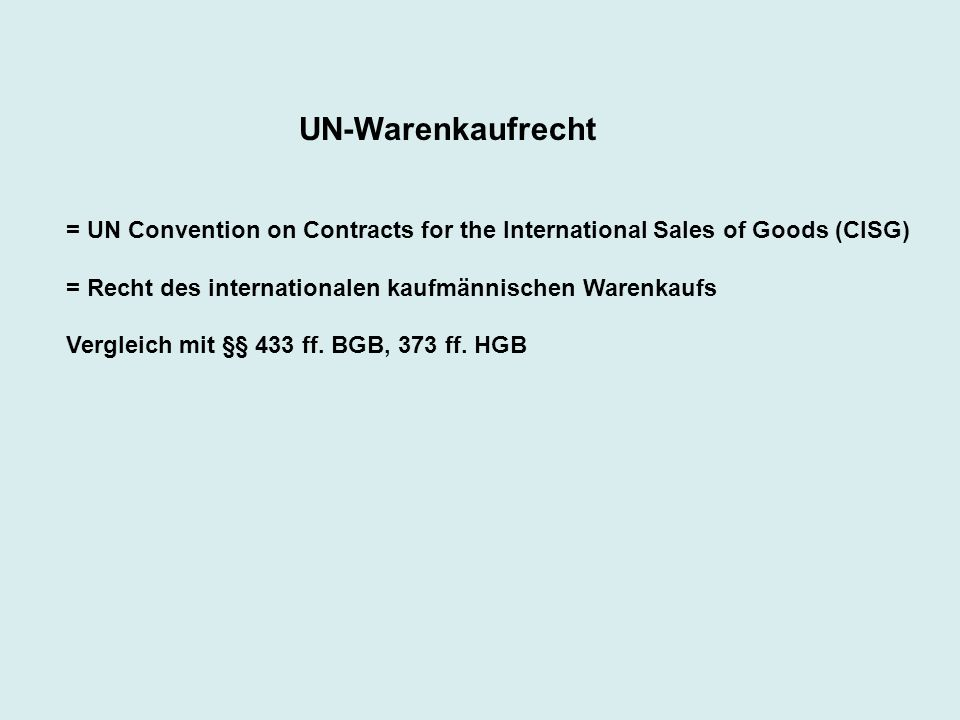 UN-Warenkaufrecht = UN Convention on Contracts for the International Sales of Goods (CISG) = Recht des internationalen kaufmännischen Warenkaufs.